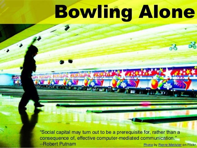 "Bowling Alone  ""Social capital may turn out to be a prerequisite for, rather than a consequence of, effective computer-med..."