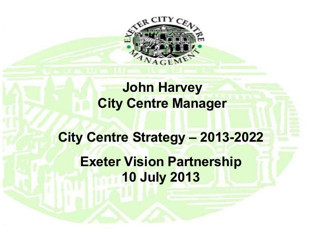 John Harvey City Centre Manager City Centre Strategy – 2013-2022 Exeter Vision Partnership 10 July 2013