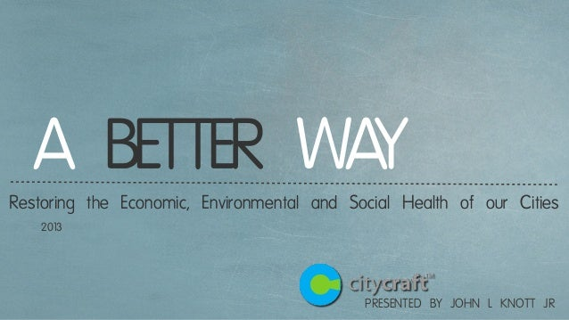 PRESENTED BY JOHN L KNOTT JR A BETTER WAYRestoring the Economic, Environmental and Social Health of our Cities 2013