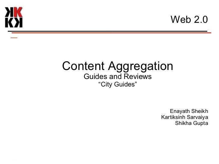 """Web 2.0 Content Aggregation Guides and Reviews """" City Guides"""" Enayath Sheikh Kartiksinh Sarvaiya Shikha Gupta"""