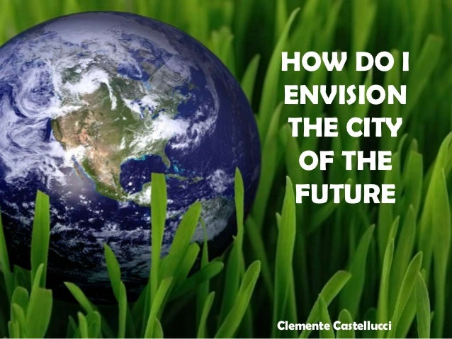 HOW DO IENVISIONTHE CITY OF THE FUTUREClemente Castellucci