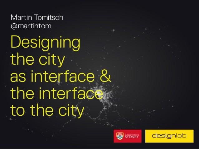 Martin Tomitsch @martintom  Designing the city as interface & the interface to the city