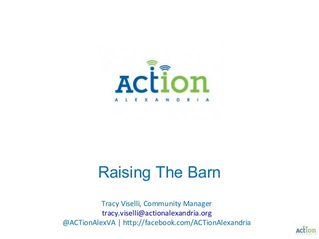 Raising The Barn Tracy Viselli, Community Manager tracy.viselli@actionalexandria.org @ACTionAlexVA | http://facebook.com/A...