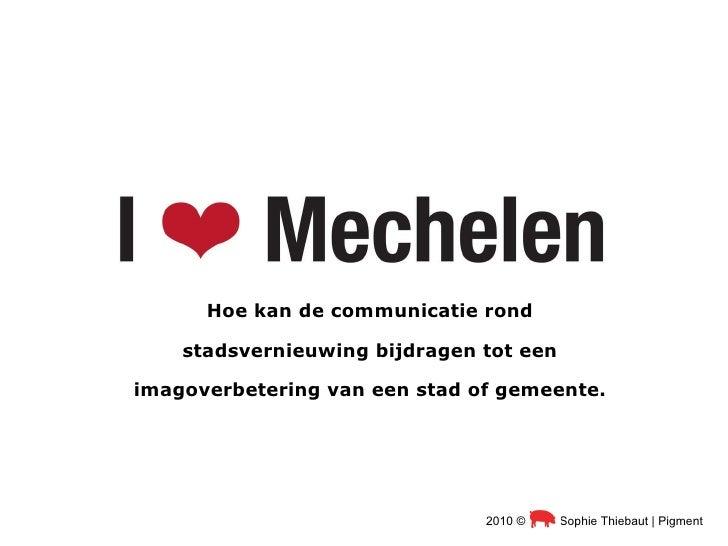 Hoe kan de communicatie rond stadsvernieuwing bijdragen tot een imagoverbetering van een stad of gemeente. 2010 ©  Sophie ...