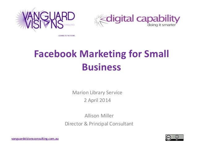 vanguardvisionsconsulting.com.au Facebook Marketing for Small Business Marion Library Service 2 April 2014 Allison Miller ...
