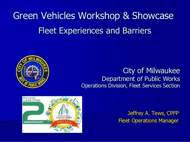 Green Vehicles Workshop & Showcase Fleet Experiences and Barriers Jeffrey A. Tews, CPFP Fleet Operations Manager City of M...