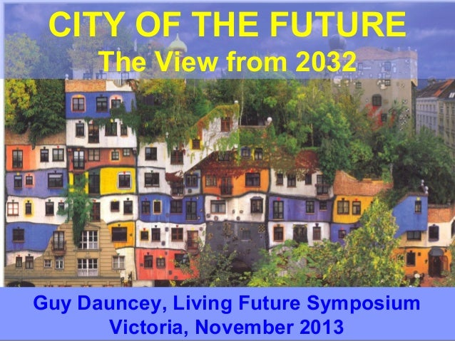 CITY OF THE FUTURE The View from 2032  Guy Dauncey, Living Future Symposium Victoria, November 2013