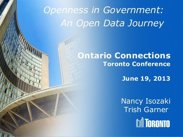 Openness in Government: An Open Data Journey Nancy Isozaki Trish Garner Ontario Connections Toronto Conference June 19, 20...
