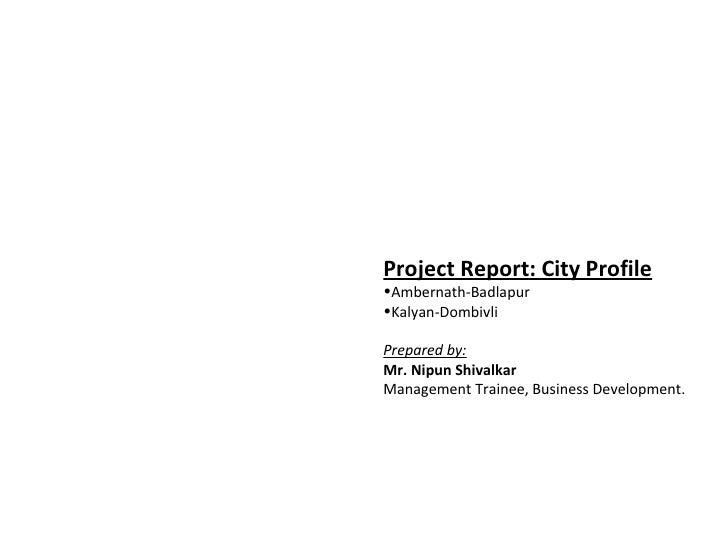 Project Report: City Profile•Ambernath-Badlapur•Kalyan-DombivliPrepared by:Mr. Nipun ShivalkarManagement Trainee, Business...