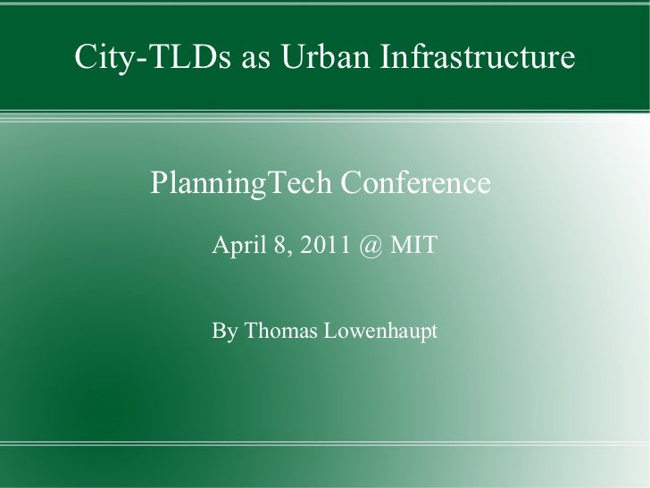City-TLDs as Urban Infrastructure PlanningTech Conference  April 8, 2011 @ MIT By Thomas Lowenhaupt