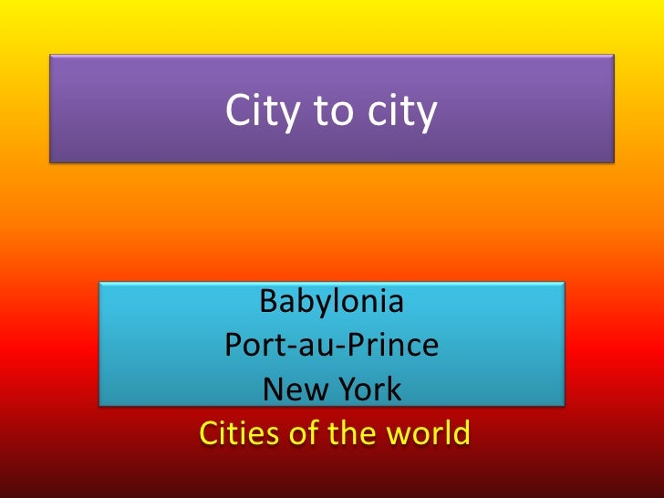 City to city<br />Babylonia<br />Port-au-Prince<br />New York<br />Cities of the world.<br />