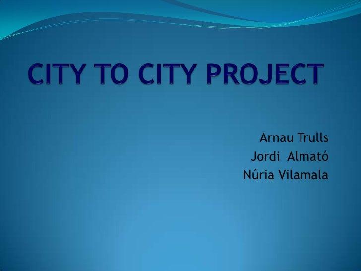 CITY TO CITY PROJECT<br />Arnau Trulls<br />Jordi  Almató<br />Núria Vilamala<br />