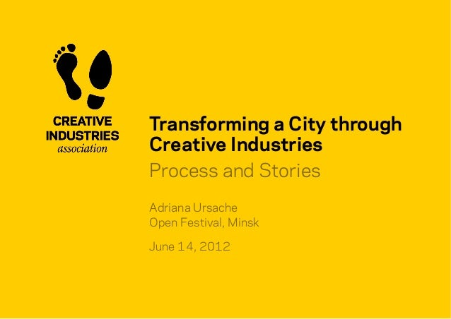 Transforming a City through Creative Industries Process and Stories Adriana Ursache Open Festival, Minsk June 14, 2012