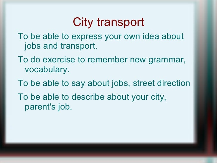 City transport <ul><li>To be able to express your own idea about jobs and transport.