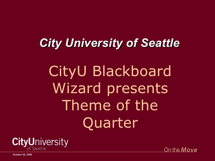 October 26, 2009 City University of Seattle CityU Blackboard Wizard presents Theme of the Quarter