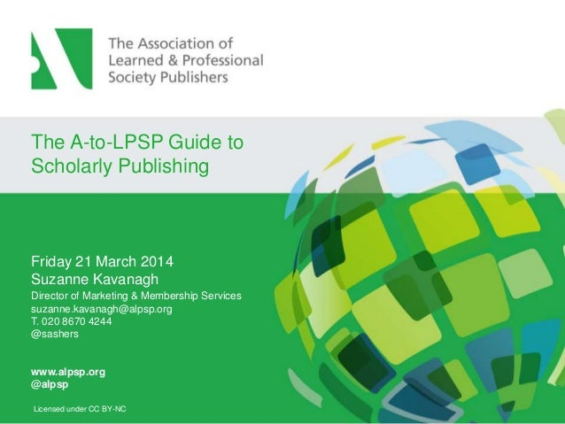 The A-to-LPSP Guide to Scholarly Publishing Friday 21 March 2014 Suzanne Kavanagh Director of Marketing & Membership Servi...
