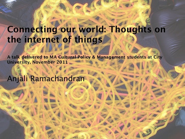 Connecting our world: Thoughts onthe internet of thingsA talk delivered to MA Cultural Policy & Management students at Cit...