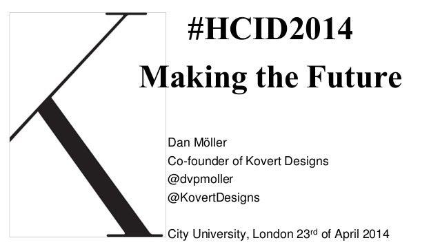 #HCID2014 Making the Future Dan Möller Co-founder of Kovert Designs @dvpmoller @KovertDesigns City University, London 23rd...