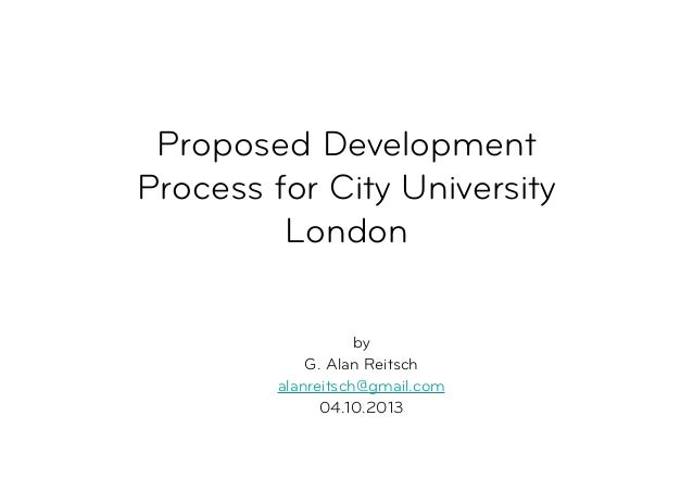 Proposed Development Process for City University London by G. Alan Reitsch alanreitsch@gmail.com 04.10.2013