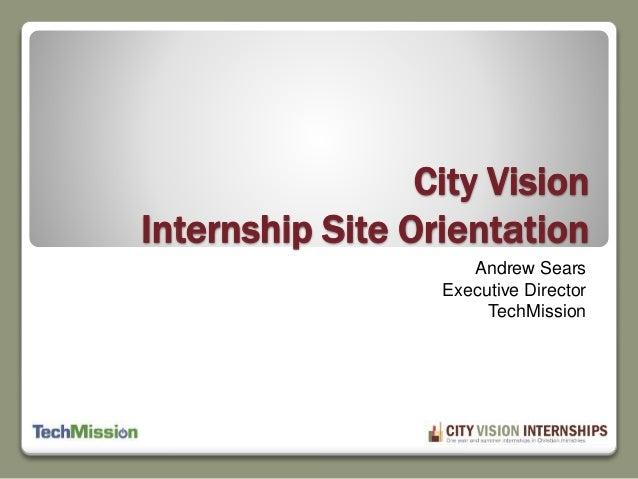 City Vision  Internship Site Orientation  Andrew Sears  Executive Director  TechMission