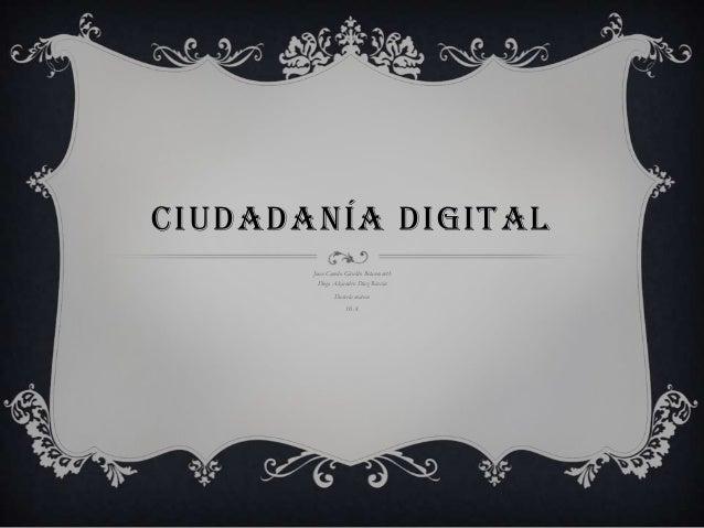 CIUDADANÍA DIGITAL Juan Camilo Giraldo Betancourth Diego Alejandro Díaz Rincón Daniela mateus 10 A