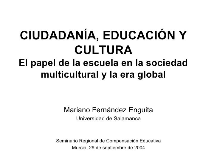 CIUDADANÍA, EDUCACIÓN Y        CULTURA El papel de la escuela en la sociedad      multicultural y la era global           ...