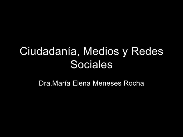 Ciudadanía, Medios y Redes         Sociales   Dra.María Elena Meneses Rocha