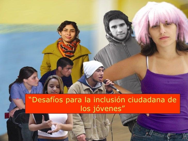 """"""" Desafíos para la inclusión ciudadana de los jóvenes"""""""