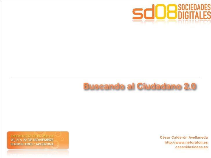 Buscando al Ciudadano 2.0                      César Calderón Avellaneda                    http://www.netoraton.es       ...