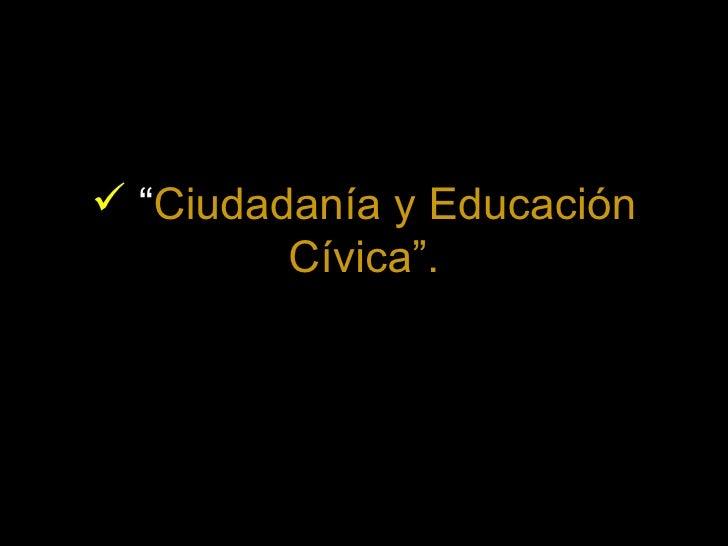 """<ul><li>"""" Ciudadanía y Educación Cívica"""". </li></ul>"""