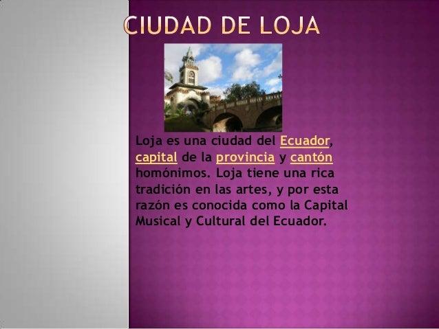 Loja es una ciudad del Ecuador,capital de la provincia y cantónhomónimos. Loja tiene una ricatradición en las artes, y por...