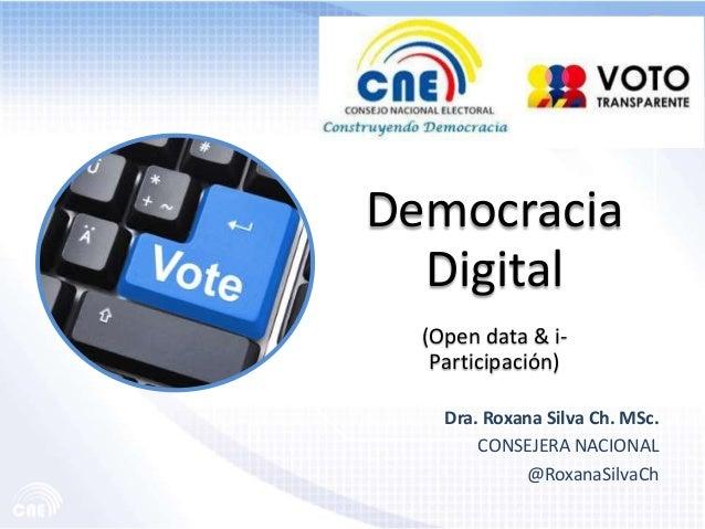 DemocraciaDigital(Open data & i-Participación)Dra. Roxana Silva Ch. MSc.CONSEJERA NACIONAL@RoxanaSilvaCh