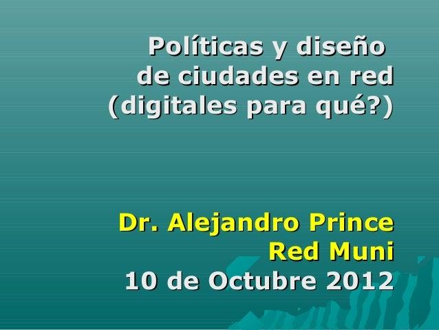 Políticas y diseño  de ciudades en red(digitales para qué?)Dr. Alejandro Prince           Red Muni10 de Octubre 2012