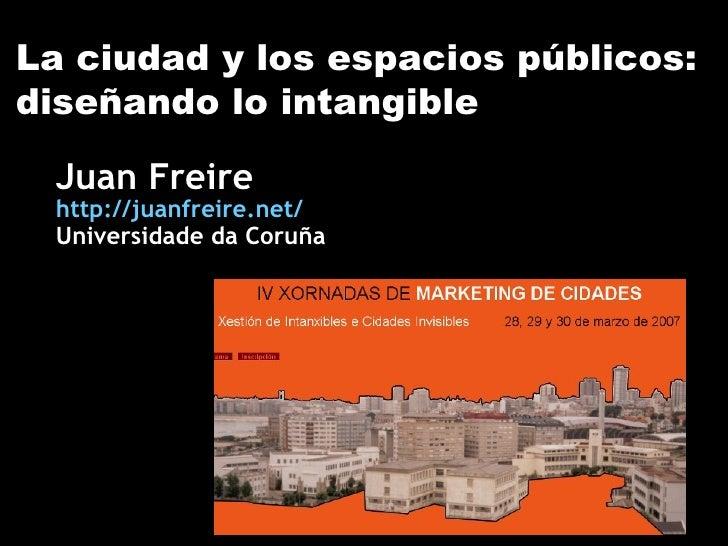 La ciudad y los espacios públicos: diseñando lo intangible Juan Freire http://juanfreire.net/ Universidade da Coruña