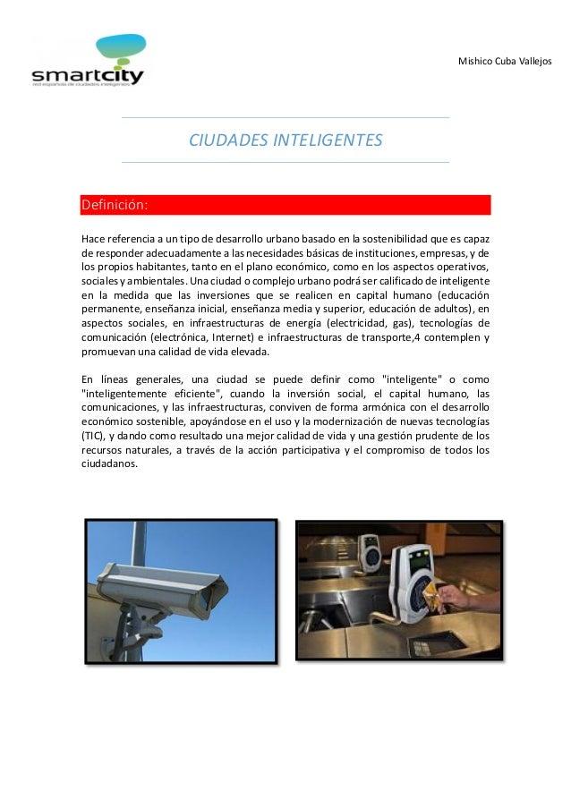 Mishico Cuba Vallejos  CIUDADES INTELIGENTES  Definición:  Hace referencia a un tipo de desarrollo urbano basado en la sos...