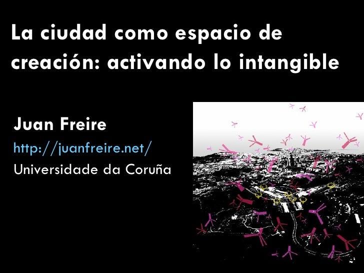 La ciudad como espacio de creación: activando lo intangible Juan Freire http://juanfreire.net/ Universidade da Coruña