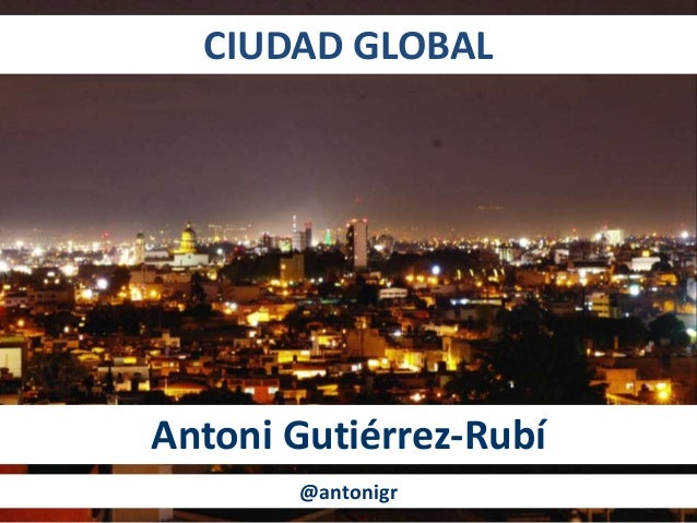 CIUDAD GLOBAL Antoni Gutiérrez-Rubí @antonigr