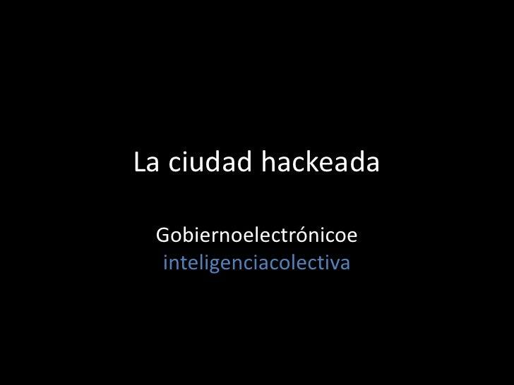 La ciudad hackeada Gobiernoelectrónicoe  inteligenciacolectiva