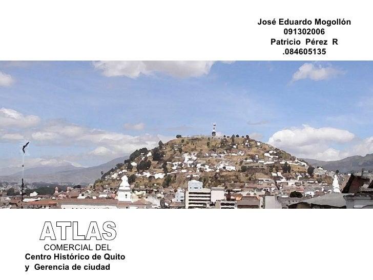 ATLAS COMERCIAL DEL Centro Histórico de Quito y  Gerencia de ciudad José Eduardo Mogollón 091302006 Patricio  Pérez  R .08...