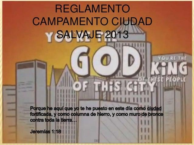 REGLAMENTOCAMPAMENTO CIUDAD   SALVAJE 2013Porque he aquí que yo te he puesto en este día como ciudadfortificada, y como co...