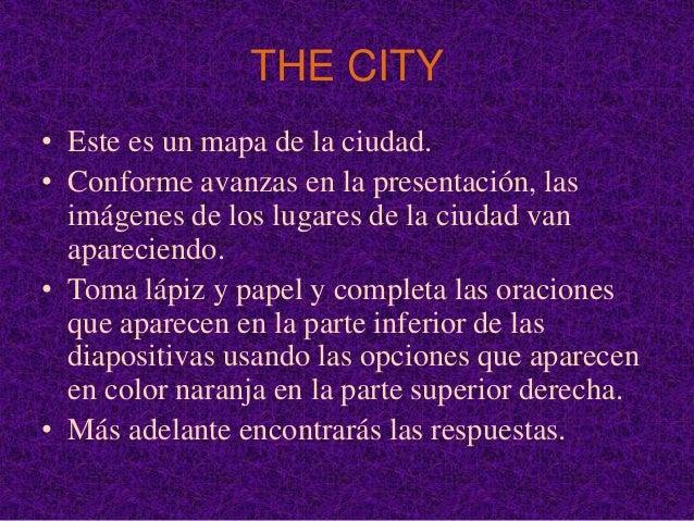 THE CITY• Este es un mapa de la ciudad.• Conforme avanzas en la presentación, las  imágenes de los lugares de la ciudad va...