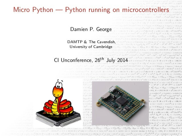 Micro Python — Python running on microcontrollers Damien P. George DAMTP & The Cavendish, University of Cambridge CI Uncon...