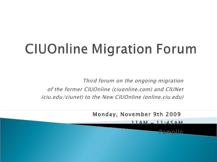 Third forum on the ongoing migration of the former CIUOnline (ciuonline.com) and CIUNet (ciu.edu/ciunet) to the New CIUOnl...