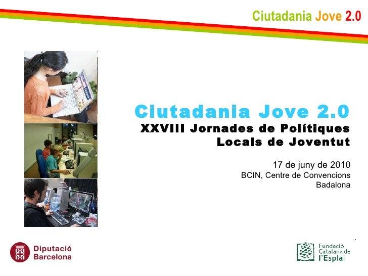 Ciutadania   Jove   2.0 Ciutadania Jove 2.0 XXVIII Jornades de Polítiques Locals de Joventut 17 de juny de 2010 BCIN, Cent...
