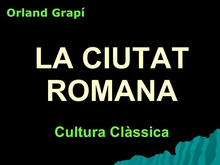 LA CIUTAT ROMANA Cultura Clàssica Orland Grapí