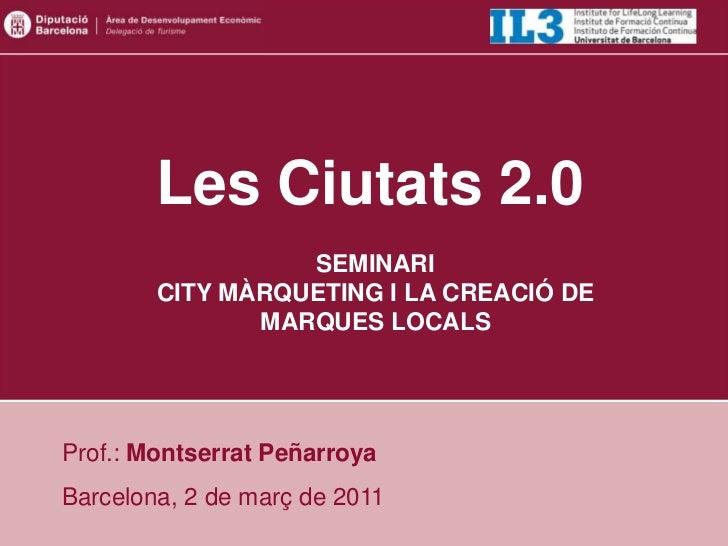 Les Ciutats 2.0                  SEMINARI        CITY MÀRQUETING I LA CREACIÓ DE               MARQUES LOCALSProf.: Montse...