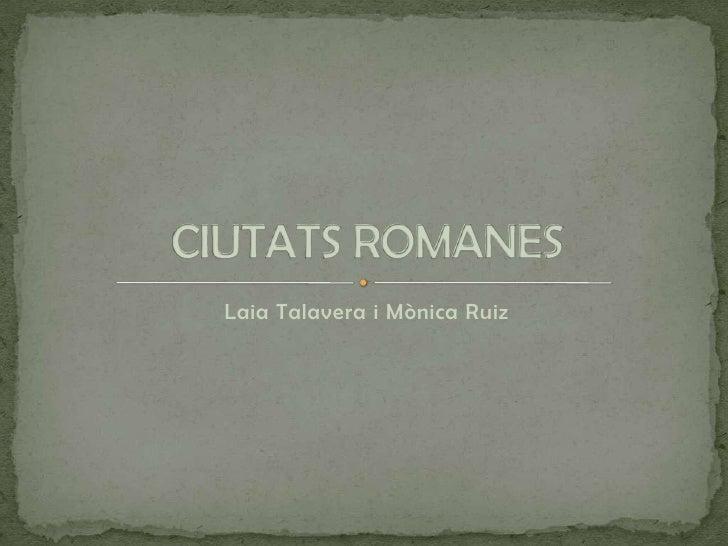 Laia Talavera i Mònica Ruiz<br />CIUTATS ROMANES<br />