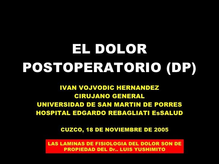 EL DOLOR POSTOPERATORIO (DP) IVAN VOJVODIC HERNANDEZ CIRUJANO GENERAL UNIVERSIDAD DE SAN MARTIN DE PORRES HOSPITAL EDGARDO...