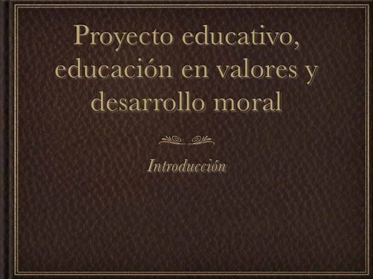 Proyecto educativo,educación en valores y   desarrollo moral       Introducción