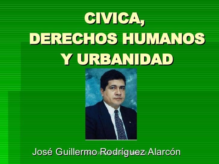 CIVICA,  DERECHOS HUMANOS Y URBANIDAD José Guillermo Rodríguez Alarcón